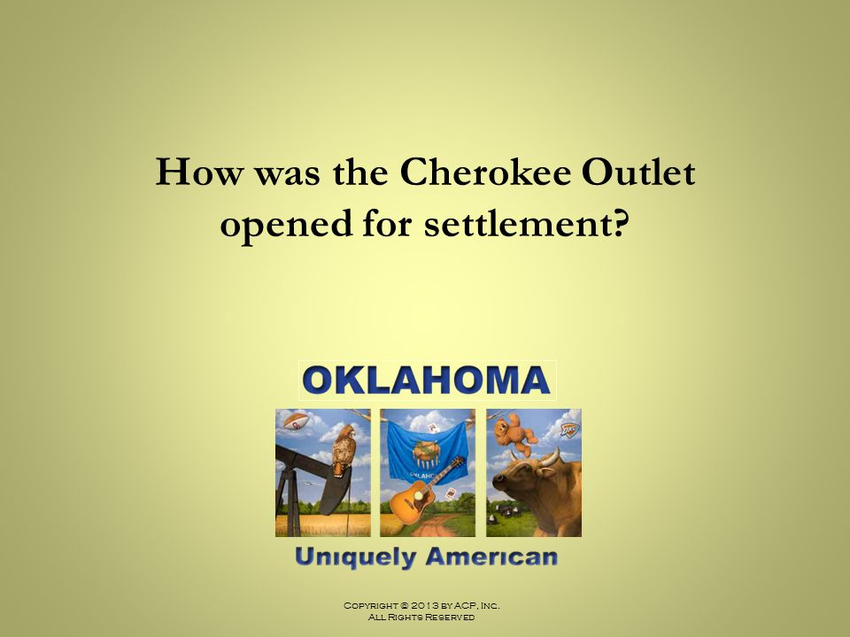Copyright © 2013 by ACP, Inc. All Rights Reserved How was the Cherokee Outlet opened for settlement?