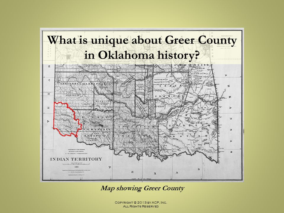 Copyright © 2013 by ACP, Inc. All Rights Reserved Map showing Greer County What is unique about Greer County in Oklahoma history?