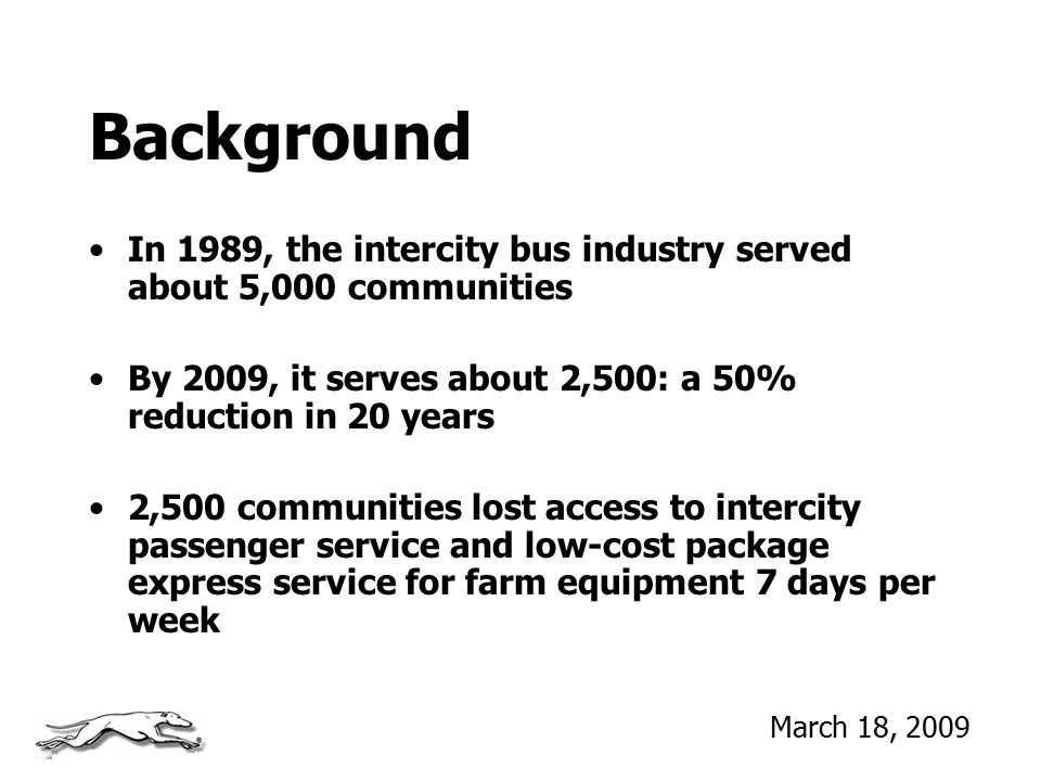 Background In 1989, the intercity bus industry served about 5,000 communities By 2009, it serves about 2,500: a 50% reduction in 20 years 2,500 commun