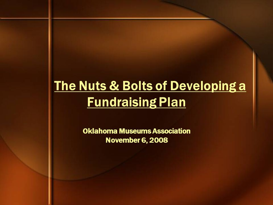 The Nuts & Bolts of Developing a Fundraising Plan Oklahoma Museums Association November 6, 2008