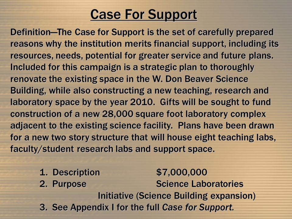 Case For Support Definition—The Case for Support is the set of carefully prepared reasons why the institution merits financial support, including its resources, needs, potential for greater service and future plans.