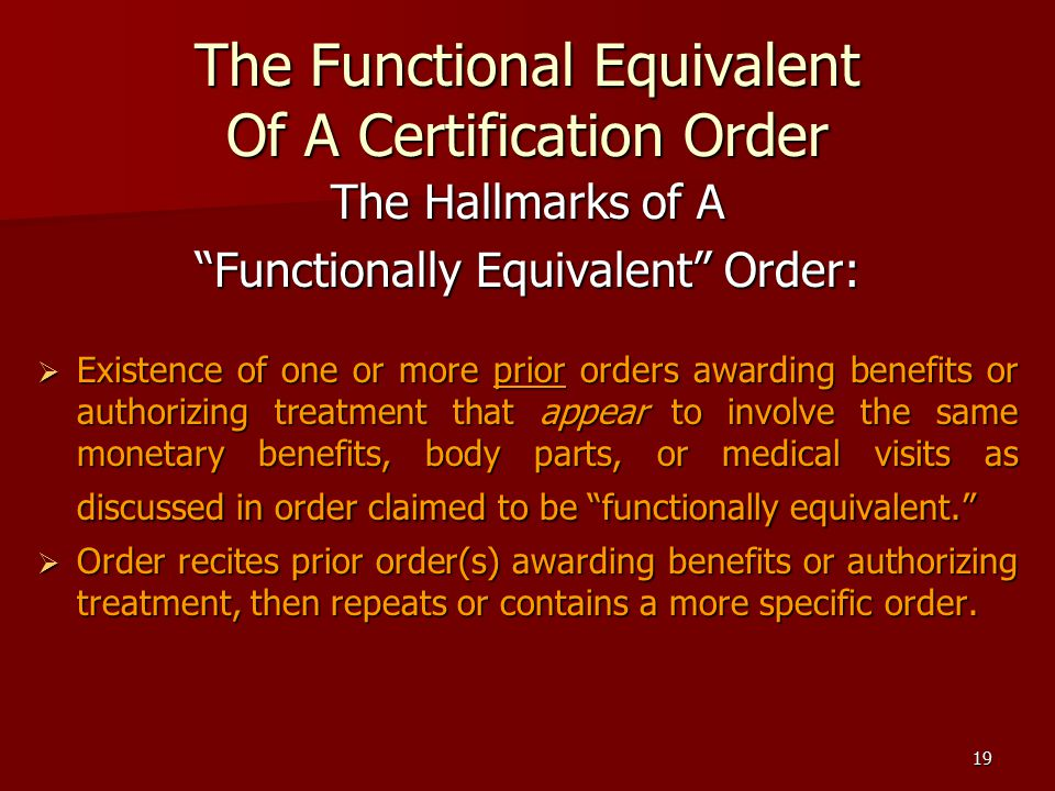 19 The Functional Equivalent Of A Certification Order The Hallmarks of A Functionally Equivalent Order:  Existence of one or more prior orders awarding benefits or authorizing treatment that appear to involve the same monetary benefits, body parts, or medical visits as discussed in order claimed to be functionally equivalent.  Order recites prior order(s) awarding benefits or authorizing treatment, then repeats or contains a more specific order.