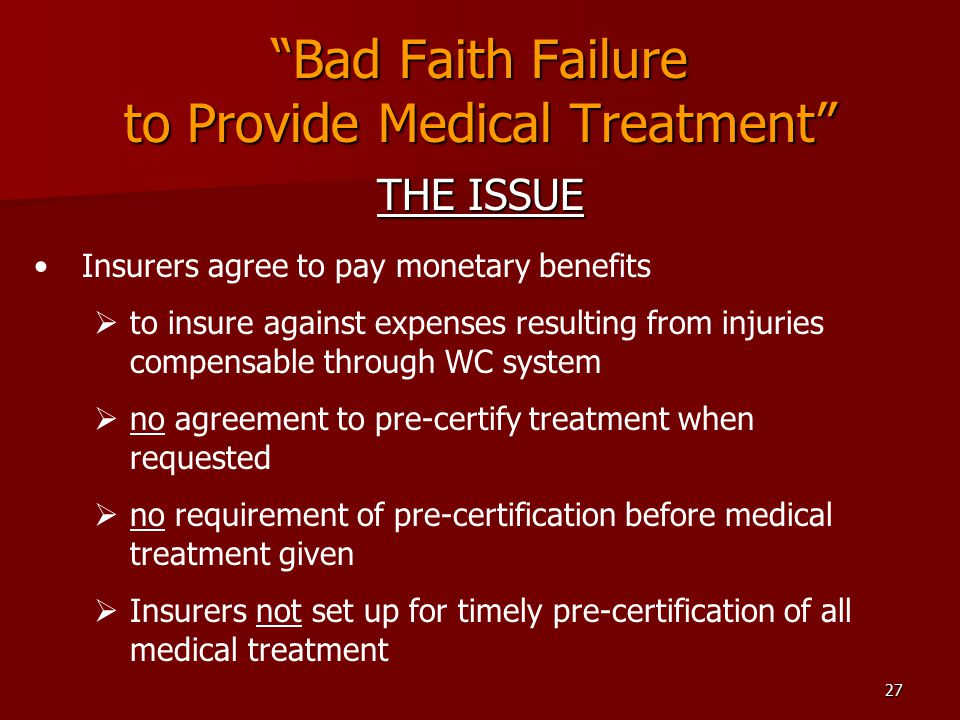 27 Bad Faith Failure to Provide Medical Treatment THE ISSUE Insurers agree to pay monetary benefits  to insure against expenses resulting from injuries compensable through WC system  no agreement to pre-certify treatment when requested  no requirement of pre-certification before medical treatment given  Insurers not set up for timely pre-certification of all medical treatment