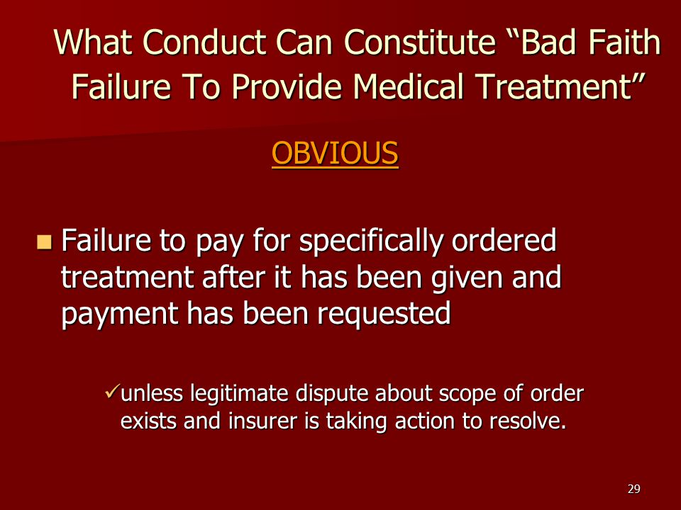 29 What Conduct Can Constitute Bad Faith Failure To Provide Medical Treatment OBVIOUS Failure to pay for specifically ordered treatment after it has been given and payment has been requested Failure to pay for specifically ordered treatment after it has been given and payment has been requested unless legitimate dispute about scope of order exists and insurer is taking action to resolve.