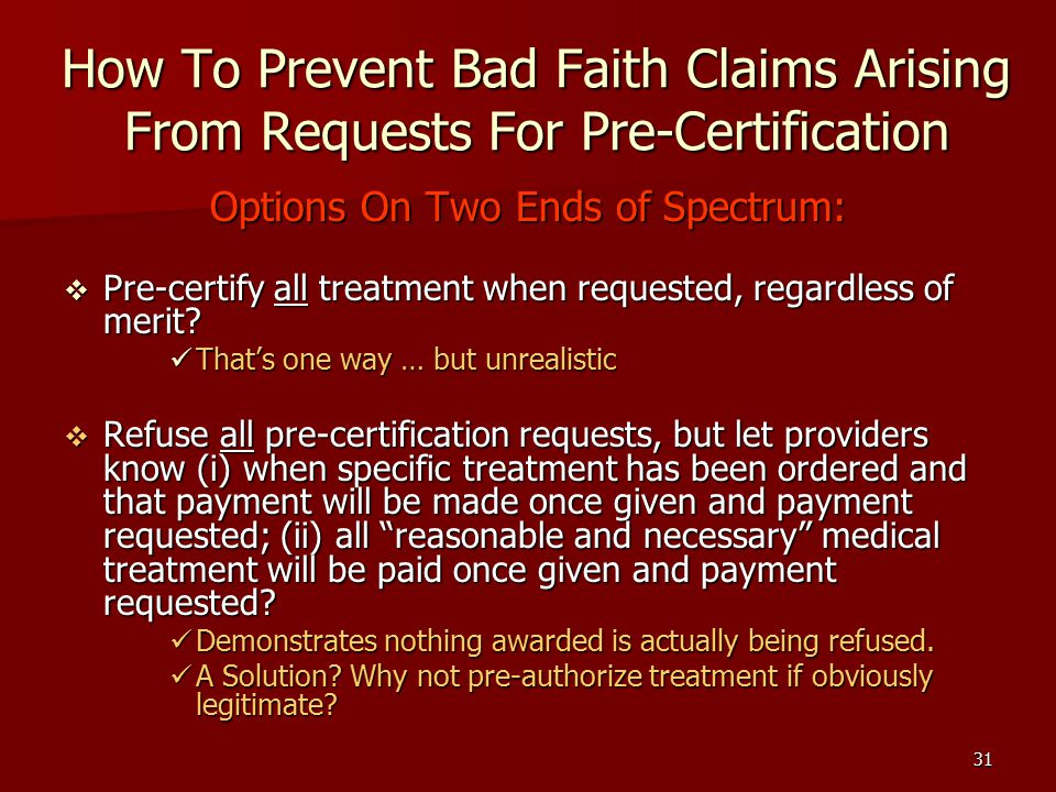 31 How To Prevent Bad Faith Claims Arising From Requests For Pre-Certification Options On Two Ends of Spectrum:  Pre-certify all treatment when requested, regardless of merit.