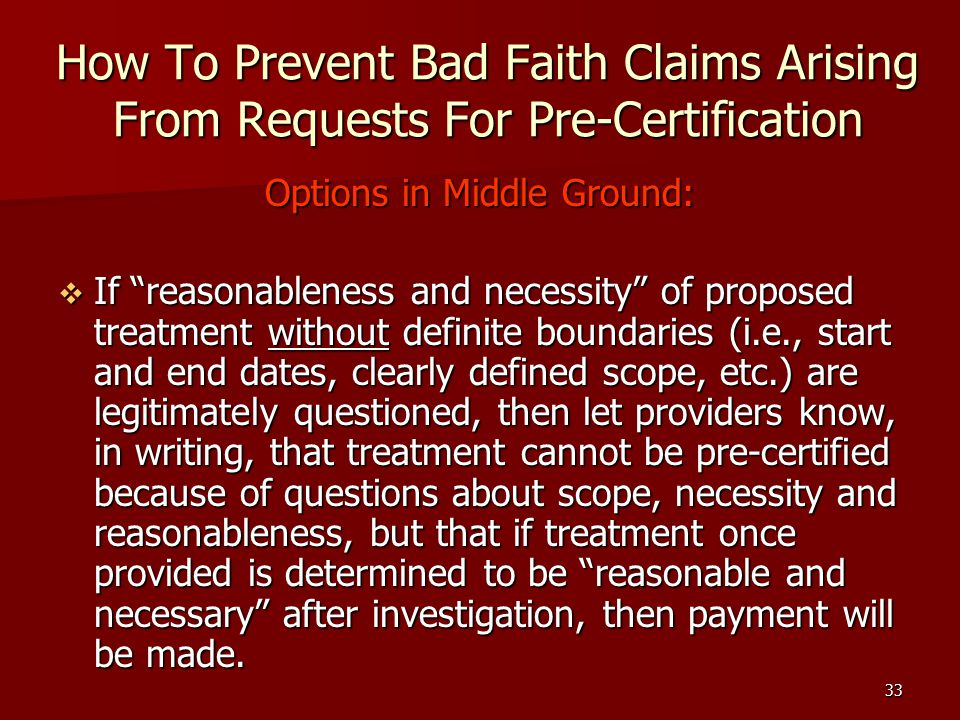 33 How To Prevent Bad Faith Claims Arising From Requests For Pre-Certification Options in Middle Ground:  If reasonableness and necessity of proposed treatment without definite boundaries (i.e., start and end dates, clearly defined scope, etc.) are legitimately questioned, then let providers know, in writing, that treatment cannot be pre-certified because of questions about scope, necessity and reasonableness, but that if treatment once provided is determined to be reasonable and necessary after investigation, then payment will be made.