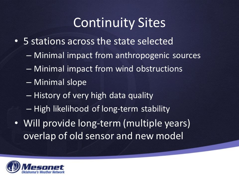 Continuity Sites 5 stations across the state selected – Minimal impact from anthropogenic sources – Minimal impact from wind obstructions – Minimal slope – History of very high data quality – High likelihood of long-term stability Will provide long-term (multiple years) overlap of old sensor and new model