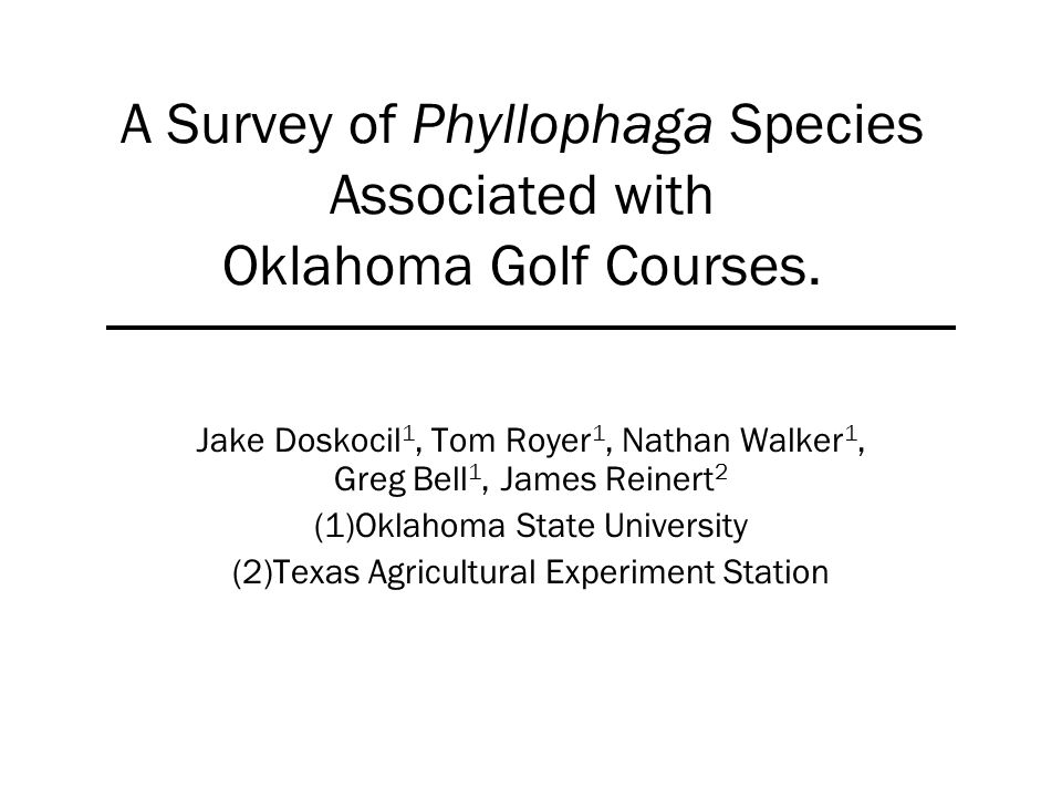A Survey of Phyllophaga Species Associated with Oklahoma Golf Courses. Jake Doskocil 1, Tom Royer 1, Nathan Walker 1, Greg Bell 1, James Reinert 2 (1)