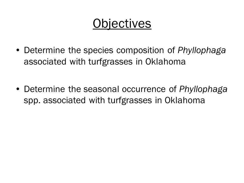 Objectives Determine the species composition of Phyllophaga associated with turfgrasses in Oklahoma Determine the seasonal occurrence of Phyllophaga s
