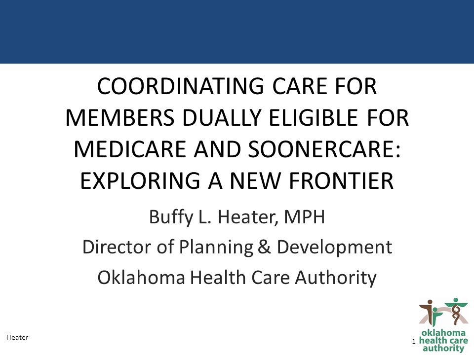 COORDINATING CARE FOR MEMBERS DUALLY ELIGIBLE FOR MEDICARE AND SOONERCARE: EXPLORING A NEW FRONTIER Buffy L.