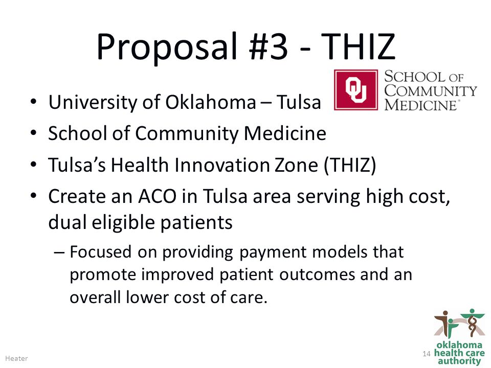 Proposal #3 - THIZ University of Oklahoma – Tulsa School of Community Medicine Tulsa's Health Innovation Zone (THIZ) Create an ACO in Tulsa area serving high cost, dual eligible patients – Focused on providing payment models that promote improved patient outcomes and an overall lower cost of care.