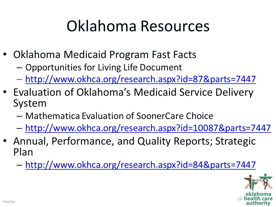 Oklahoma Resources Oklahoma Medicaid Program Fast Facts – Opportunities for Living Life Document – http://www.okhca.org/research.aspx id=87&parts=7447 http://www.okhca.org/research.aspx id=87&parts=7447 Evaluation of Oklahoma's Medicaid Service Delivery System – Mathematica Evaluation of SoonerCare Choice – http://www.okhca.org/research.aspx id=10087&parts=7447 http://www.okhca.org/research.aspx id=10087&parts=7447 Annual, Performance, and Quality Reports; Strategic Plan – http://www.okhca.org/research.aspx id=84&parts=7447 http://www.okhca.org/research.aspx id=84&parts=7447 Heater 16