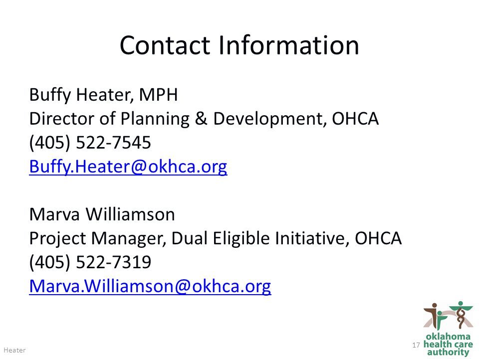 Contact Information Buffy Heater, MPH Director of Planning & Development, OHCA (405) 522-7545 Buffy.Heater@okhca.org Marva Williamson Project Manager, Dual Eligible Initiative, OHCA (405) 522-7319 Marva.Williamson@okhca.org Heater 17