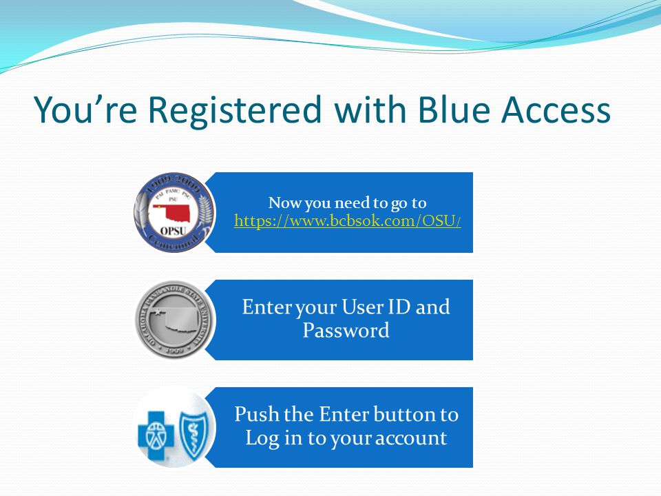 You're Registered with Blue Access Now you need to go to https://www.bcbsok.com/OSU / https://www.bcbsok.com/OSU / Enter your User ID and Password Pus