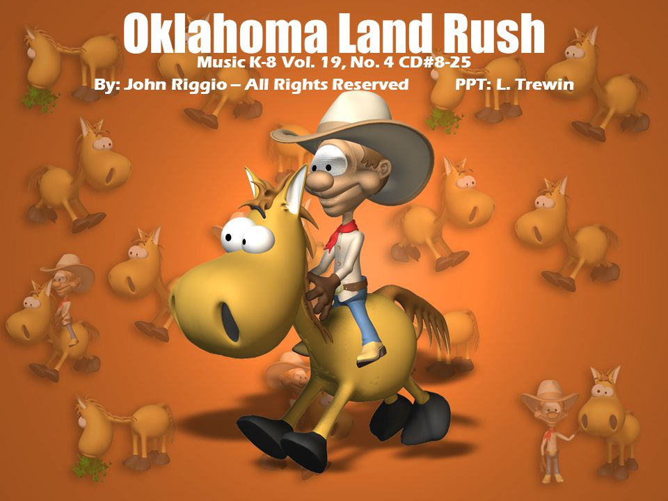 Oklahoma Land Rush Music K-8 Vol. 19, No. 4 CD#8-25 By: John Riggio – All Rights Reserved PPT: L.