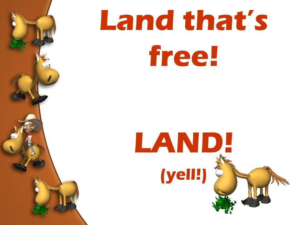 Land that's free! LAND! (yell!)