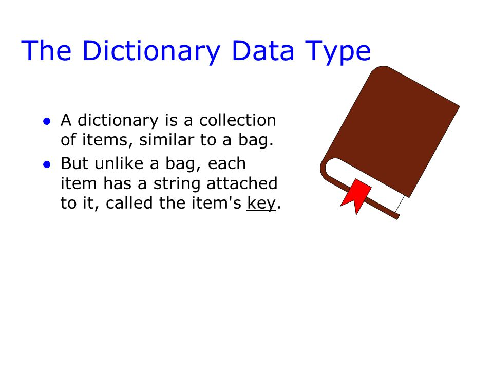 The Dictionary Data Type l l A dictionary is a collection of items, similar to a bag. l l But unlike a bag, each item has a string attached to it, cal
