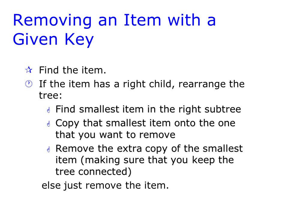 Removing an Item with a Given Key ¶ ¶Find the item. · ·If the item has a right child, rearrange the tree: G Find smallest item in the right subtree G