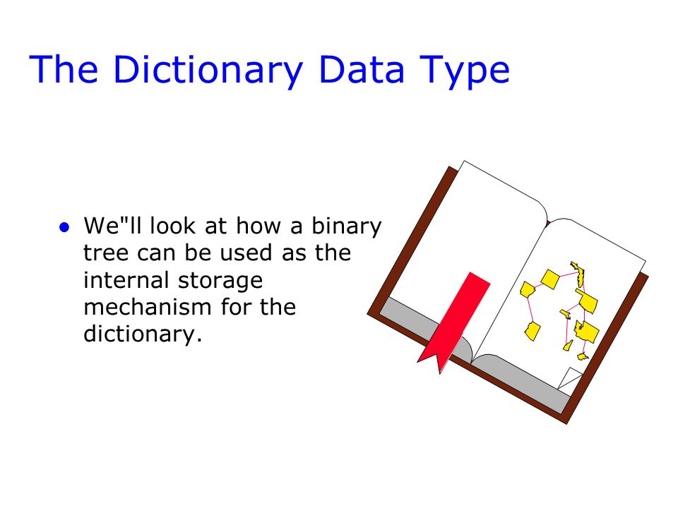 The Dictionary Data Type l l We ll look at how a binary tree can be used as the internal storage mechanism for the dictionary.