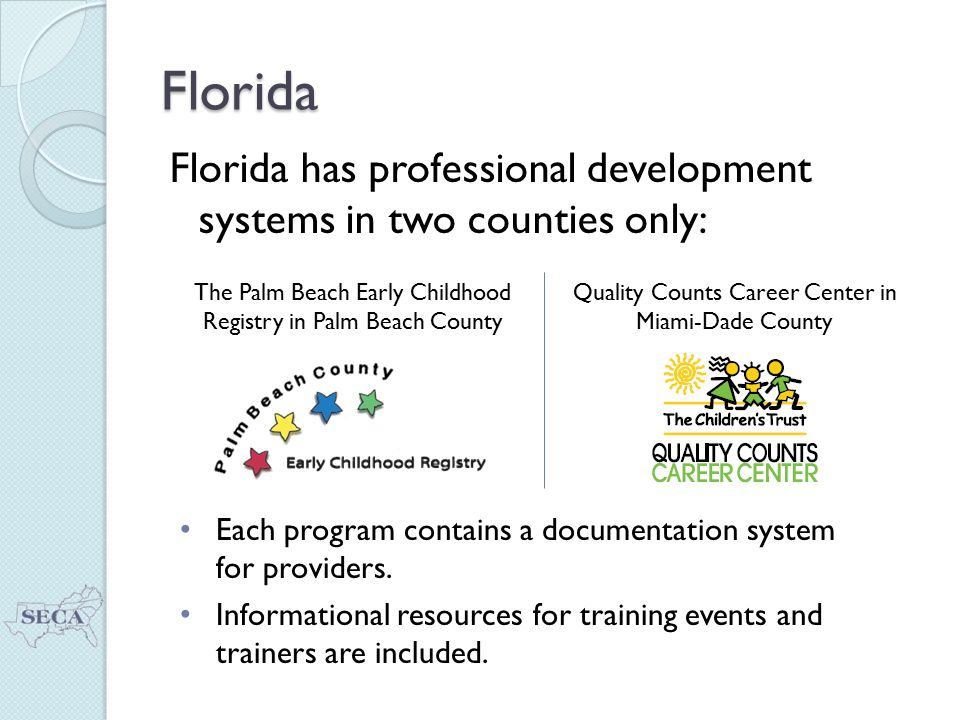 Florida Florida has professional development systems in two counties only: The Palm Beach Early Childhood Registry in Palm Beach County Quality Counts Career Center in Miami-Dade County Each program contains a documentation system for providers.