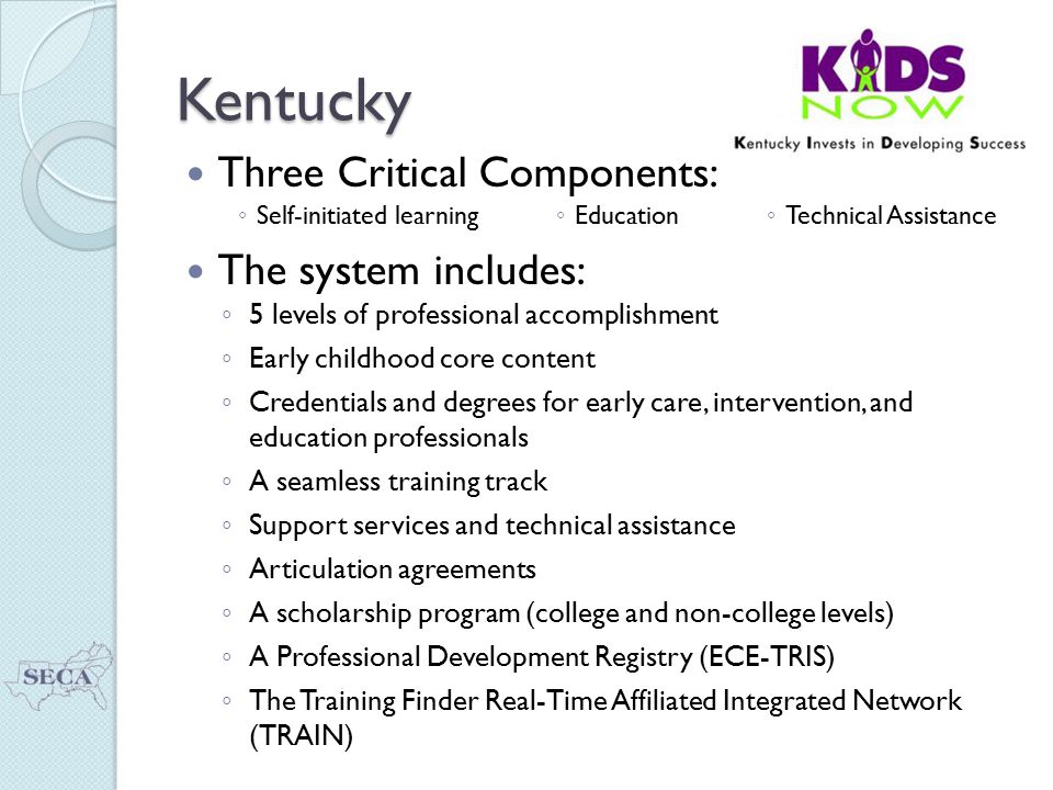Kentucky Three Critical Components: ◦ Self-initiated learning ◦ Education ◦ Technical Assistance The system includes: ◦ 5 levels of professional accomplishment ◦ Early childhood core content ◦ Credentials and degrees for early care, intervention, and education professionals ◦ A seamless training track ◦ Support services and technical assistance ◦ Articulation agreements ◦ A scholarship program (college and non-college levels) ◦ A Professional Development Registry (ECE-TRIS) ◦ The Training Finder Real-Time Affiliated Integrated Network (TRAIN)