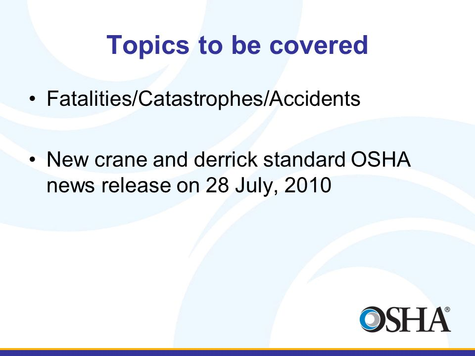 Topics to be covered Fatalities/Catastrophes/Accidents New crane and derrick standard OSHA news release on 28 July, 2010