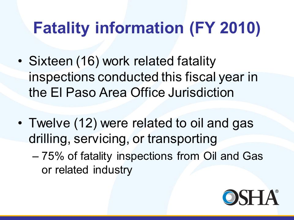 Fatality information (FY 2010) Sixteen (16) work related fatality inspections conducted this fiscal year in the El Paso Area Office Jurisdiction Twelve (12) were related to oil and gas drilling, servicing, or transporting –75% of fatality inspections from Oil and Gas or related industry
