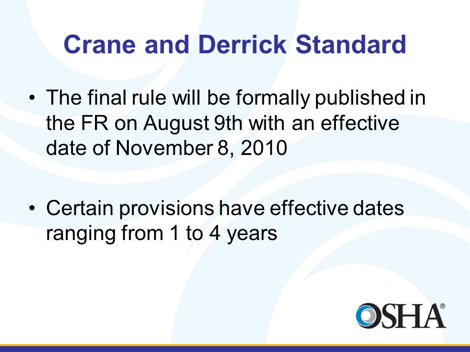 Crane and Derrick Standard The final rule will be formally published in the FR on August 9th with an effective date of November 8, 2010 Certain provis