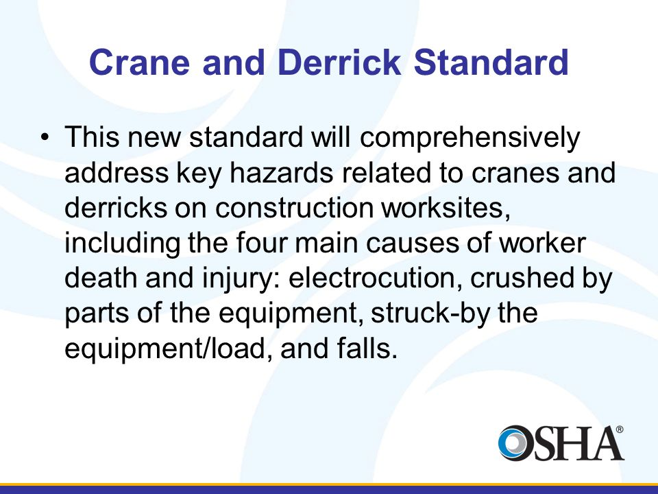Crane and Derrick Standard This new standard will comprehensively address key hazards related to cranes and derricks on construction worksites, including the four main causes of worker death and injury: electrocution, crushed by parts of the equipment, struck-by the equipment/load, and falls.