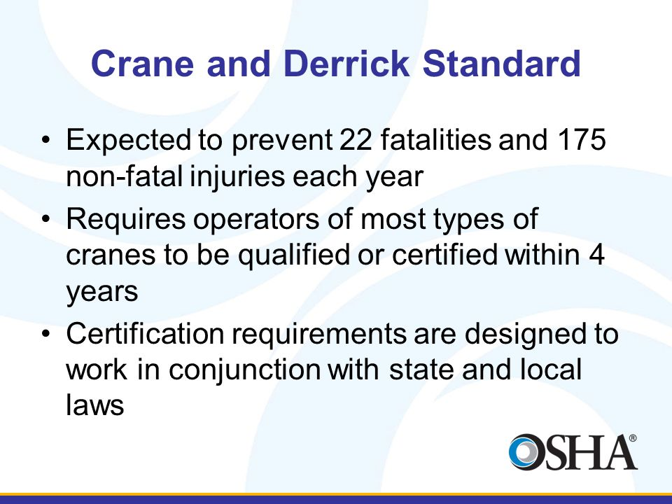 Crane and Derrick Standard Expected to prevent 22 fatalities and 175 non-fatal injuries each year Requires operators of most types of cranes to be qualified or certified within 4 years Certification requirements are designed to work in conjunction with state and local laws