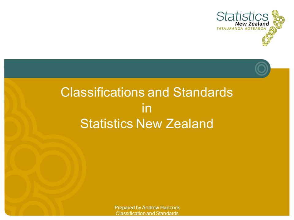 Statistical Classifications in New Zealand Since 1993 there has been a centralised classifications unit (C&S) based in Christchurch C&S is responsible for developing, maintaining and implementing standard classifications across the Official Statistical System (OSS) C&S provides classifications best practice advice to survey and administrative collections C&S assists integration across surveys so that each area within Statistics NZ uses the same standards and classifications that best fit their survey needs
