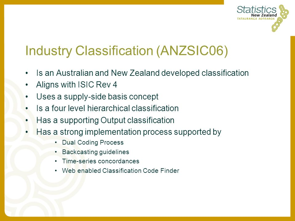 Industry Classification (ANZSIC06) Is an Australian and New Zealand developed classification Aligns with ISIC Rev 4 Uses a supply-side basis concept Is a four level hierarchical classification Has a supporting Output classification Has a strong implementation process supported by Dual Coding Process Backcasting guidelines Time-series concordances Web enabled Classification Code Finder
