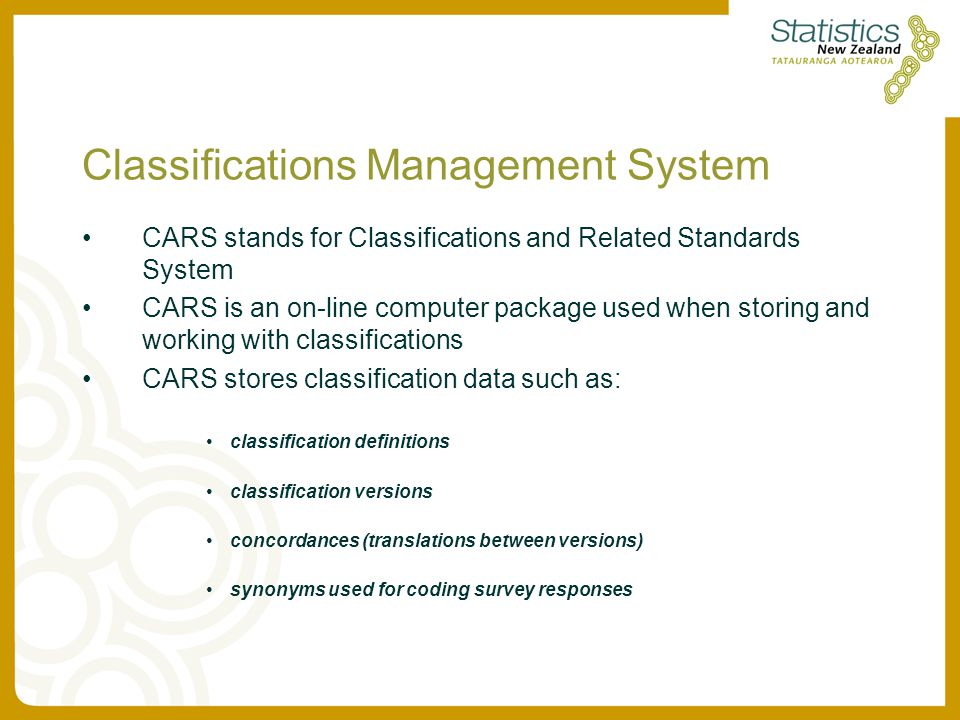Classifications Management System CARS stands for Classifications and Related Standards System CARS is an on-line computer package used when storing and working with classifications CARS stores classification data such as: classification definitions classification versions concordances (translations between versions) synonyms used for coding survey responses