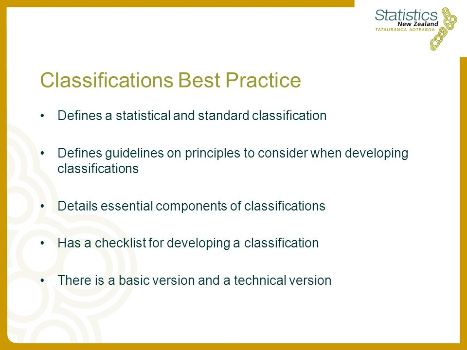 Classifications Best Practice Defines a statistical and standard classification Defines guidelines on principles to consider when developing classifications Details essential components of classifications Has a checklist for developing a classification There is a basic version and a technical version