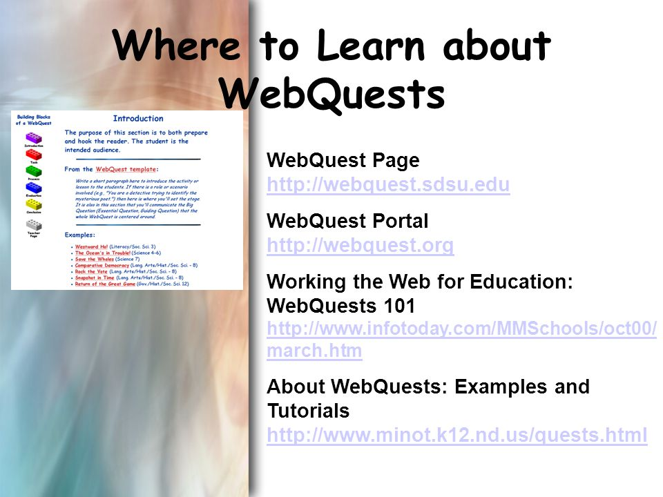 Where to Learn about WebQuests WebQuest Page http://webquest.sdsu.edu http://webquest.sdsu.edu WebQuest Portal http://webquest.org http://webquest.org Working the Web for Education: WebQuests 101 http://www.infotoday.com/MMSchools/oct00/ march.htm http://www.infotoday.com/MMSchools/oct00/ march.htm About WebQuests: Examples and Tutorials http://www.minot.k12.nd.us/quests.html http://www.minot.k12.nd.us/quests.html