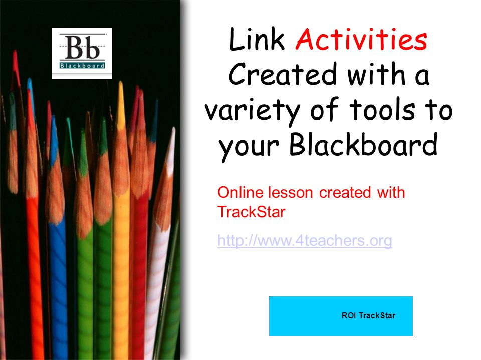 Link Activities Created with a variety of tools to your Blackboard Online lesson created with TrackStar http://www.4teachers.org ROI TrackStar
