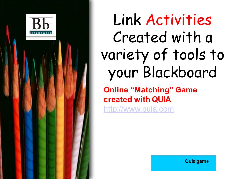 Link Activities Created with a variety of tools to your Blackboard Online Matching Game created with QUIA http://www.quia.com http://www.quia.com Quia game