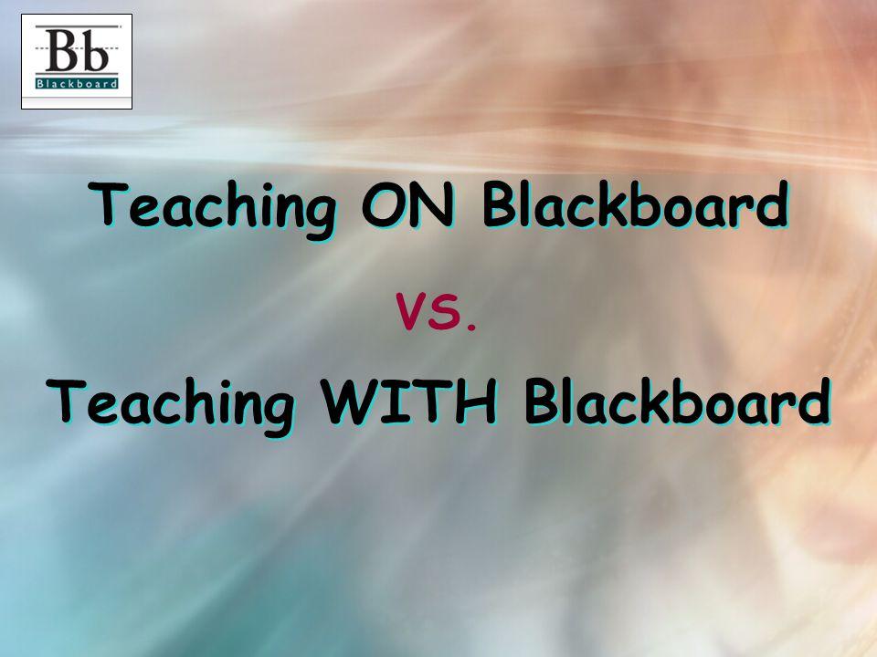 Teaching ON Blackboard Teaching WITH Blackboard VS.