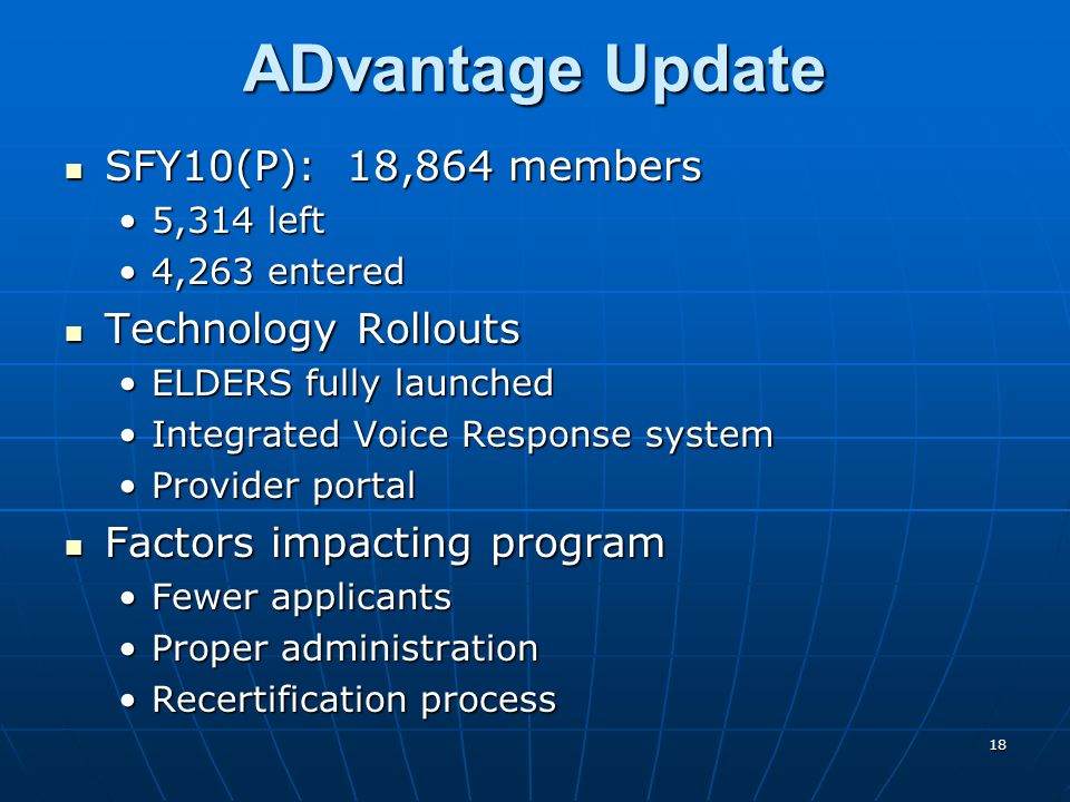18 ADvantage Update SFY10(P): 18,864 members SFY10(P): 18,864 members 5,314 left5,314 left 4,263 entered4,263 entered Technology Rollouts Technology Rollouts ELDERS fully launchedELDERS fully launched Integrated Voice Response systemIntegrated Voice Response system Provider portalProvider portal Factors impacting program Factors impacting program Fewer applicantsFewer applicants Proper administrationProper administration Recertification processRecertification process
