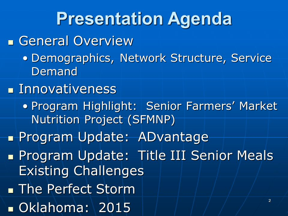 2 Presentation Agenda General Overview General Overview Demographics, Network Structure, Service DemandDemographics, Network Structure, Service Demand Innovativeness Innovativeness Program Highlight: Senior Farmers' Market Nutrition Project (SFMNP)Program Highlight: Senior Farmers' Market Nutrition Project (SFMNP) Program Update: ADvantage Program Update: ADvantage Program Update: Title III Senior Meals Existing Challenges Program Update: Title III Senior Meals Existing Challenges The Perfect Storm The Perfect Storm Oklahoma: 2015 Oklahoma: 2015