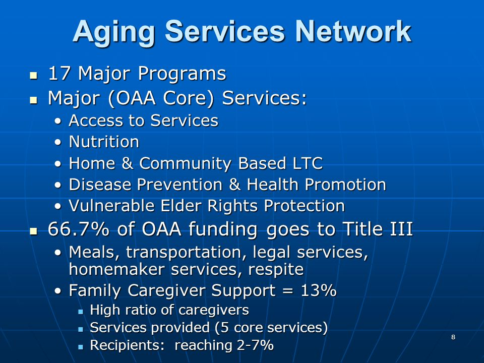 8 Aging Services Network 17 Major Programs 17 Major Programs Major (OAA Core) Services: Major (OAA Core) Services: Access to ServicesAccess to Services NutritionNutrition Home & Community Based LTCHome & Community Based LTC Disease Prevention & Health PromotionDisease Prevention & Health Promotion Vulnerable Elder Rights ProtectionVulnerable Elder Rights Protection 66.7% of OAA funding goes to Title III 66.7% of OAA funding goes to Title III Meals, transportation, legal services, homemaker services, respiteMeals, transportation, legal services, homemaker services, respite Family Caregiver Support = 13%Family Caregiver Support = 13% High ratio of caregivers High ratio of caregivers Services provided (5 core services) Services provided (5 core services) Recipients: reaching 2-7% Recipients: reaching 2-7%