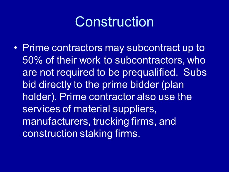 Construction Prime contractors may subcontract up to 50% of their work to subcontractors, who are not required to be prequalified.
