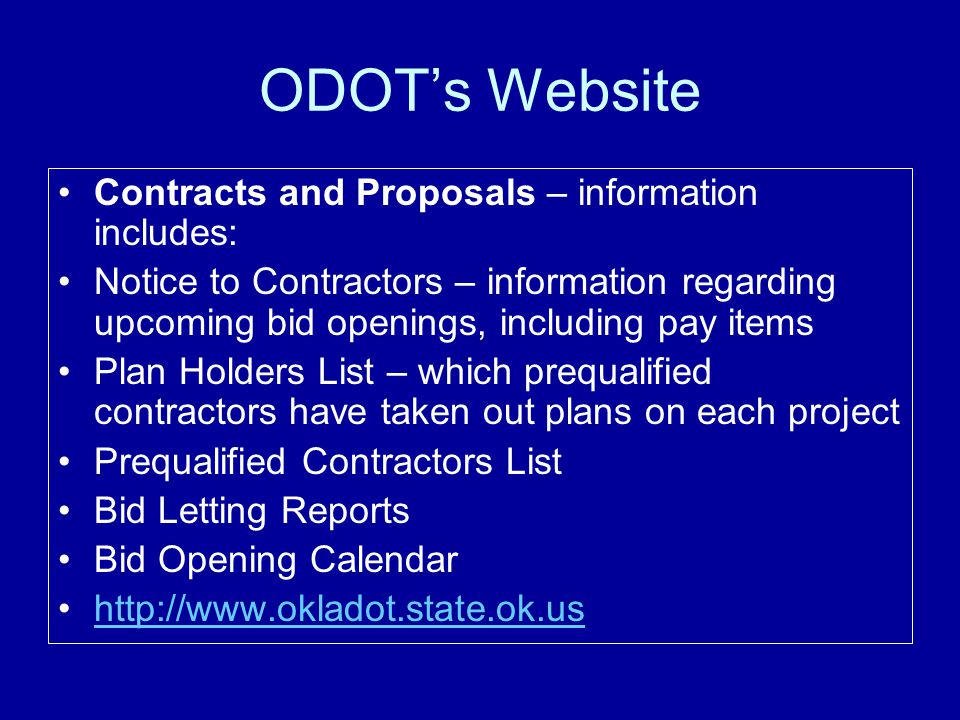 ODOT's Website Contracts and Proposals – information includes: Notice to Contractors – information regarding upcoming bid openings, including pay items Plan Holders List – which prequalified contractors have taken out plans on each project Prequalified Contractors List Bid Letting Reports Bid Opening Calendar http://www.okladot.state.ok.us