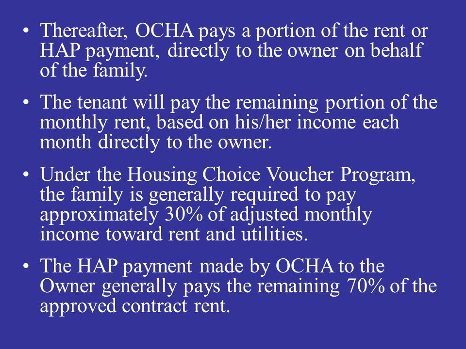 Thereafter, OCHA pays a portion of the rent or HAP payment, directly to the owner on behalf of the family. The tenant will pay the remaining portion o