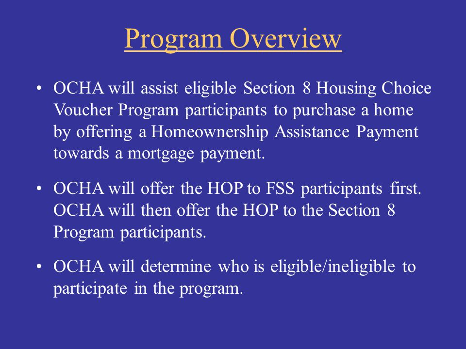Program Overview OCHA will assist eligible Section 8 Housing Choice Voucher Program participants to purchase a home by offering a Homeownership Assist
