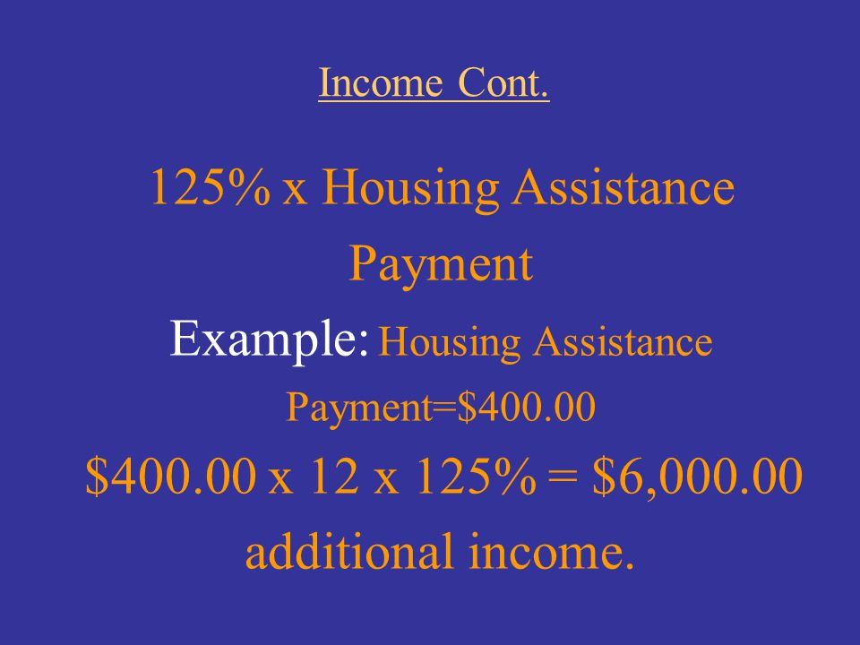 Income Cont. 125% x Housing Assistance Payment Example: Housing Assistance Payment=$400.00 $400.00 x 12 x 125% = $6,000.00 additional income.