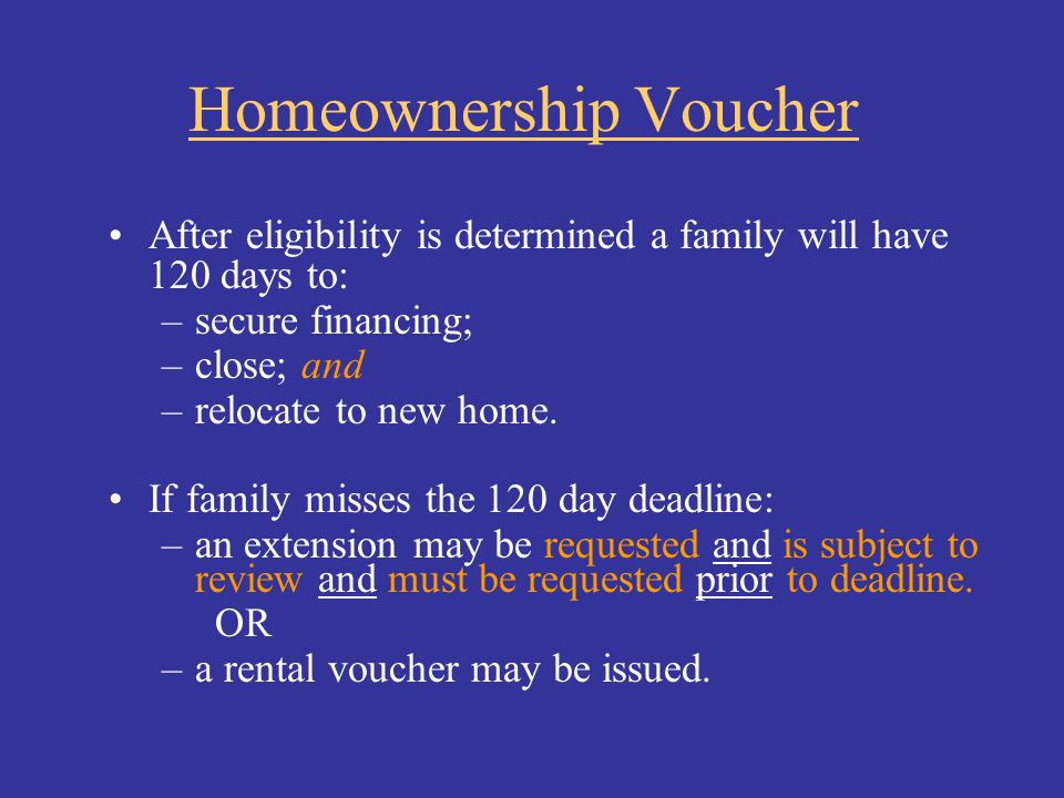 Homeownership Voucher After eligibility is determined a family will have 120 days to: –secure financing; –close; and –relocate to new home. If family