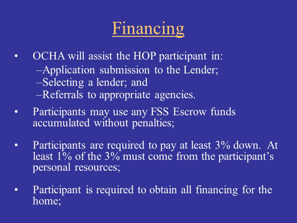 Financing OCHA will assist the HOP participant in: –Application submission to the Lender; –Selecting a lender; and –Referrals to appropriate agencies.