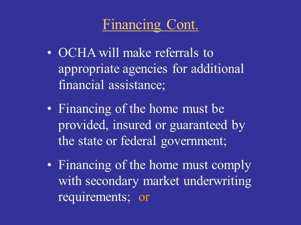 Financing Cont. OCHA will make referrals to appropriate agencies for additional financial assistance; Financing of the home must be provided, insured
