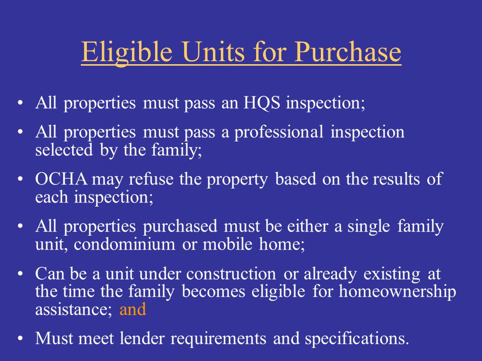 Eligible Units for Purchase All properties must pass an HQS inspection; All properties must pass a professional inspection selected by the family; OCH